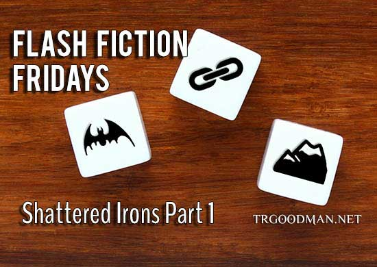 Flash Fiction Fridays Shattered Irons Part 1